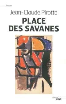 Lire « Place des savanes » c'est prendre le risque d'aimer Jean-Claude Pirotte, autrement dit d'aimer l'un des grands romanciers de ce temps.