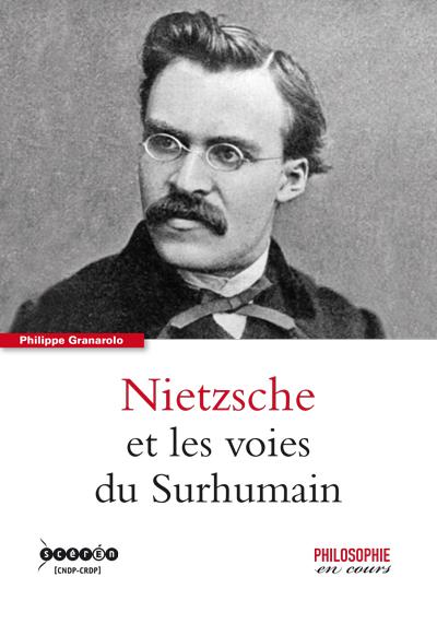 Friedrich Nietzsche et les voies du Surhumaine - Philippe Granarolo