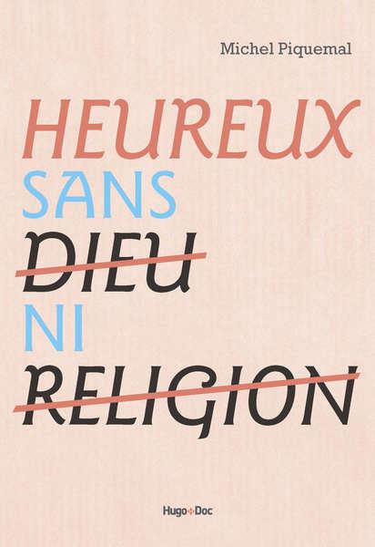Heureux sans dieu ni religion - Michel Piquelmal